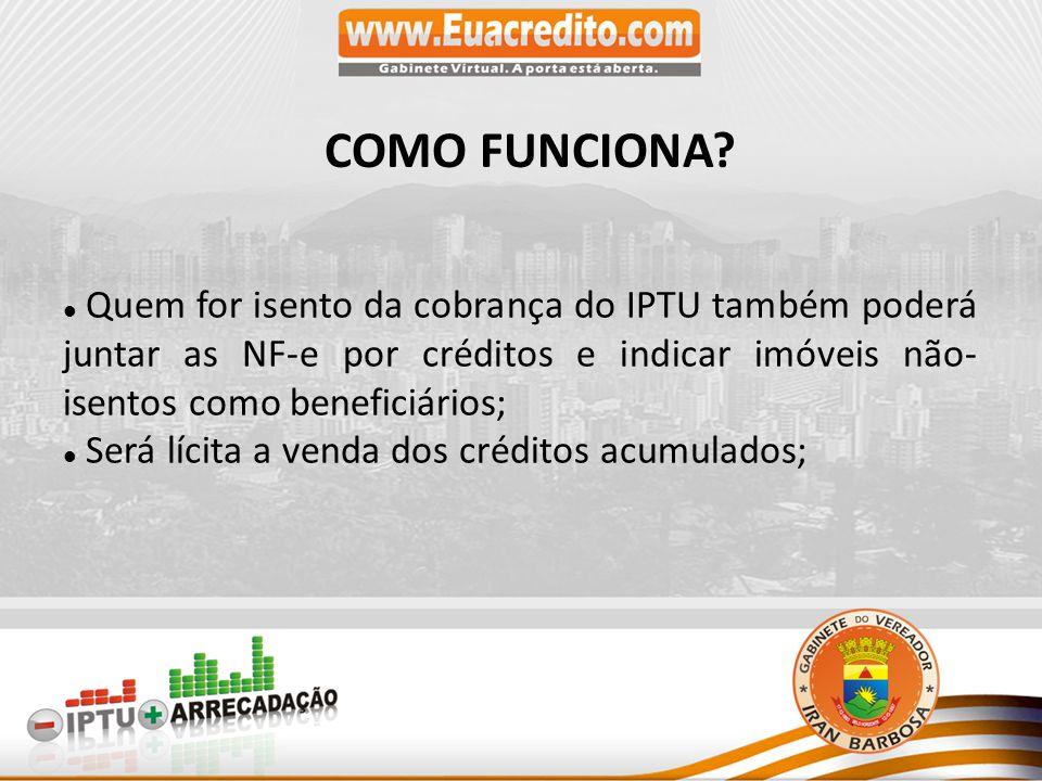 Quem for isento da cobrança do IPTU também poderá juntar as NF-e por créditos e indicar imóveis não- isentos como beneficiários; Será lícita a venda dos créditos acumulados; COMO FUNCIONA?