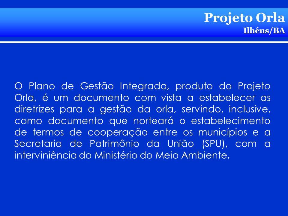 Projeto Orla Ilhéus/BA O Plano de Gestão Integrada, produto do Projeto Orla, é um documento com vista a estabelecer as diretrizes para a gestão da orl
