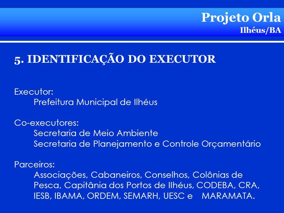 Projeto Orla Ilhéus/BA 5. IDENTIFICAÇÃO DO EXECUTOR Executor: Prefeitura Municipal de Ilhéus Co-executores: Secretaria de Meio Ambiente Secretaria de