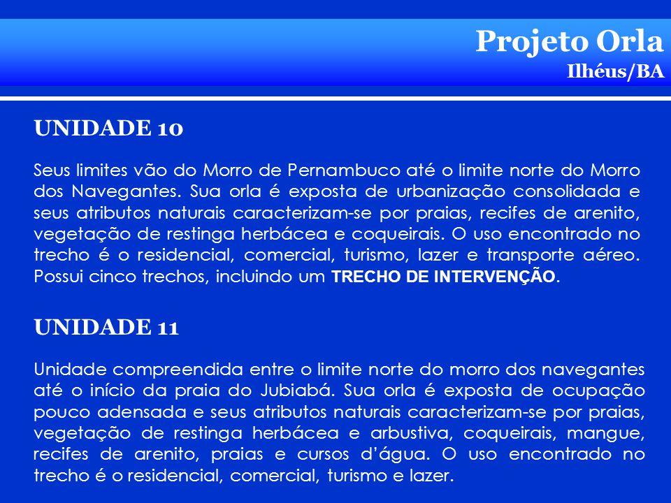 Projeto Orla Ilhéus/BA UNIDADE 10 Seus limites vão do Morro de Pernambuco até o limite norte do Morro dos Navegantes. Sua orla é exposta de urbanizaçã