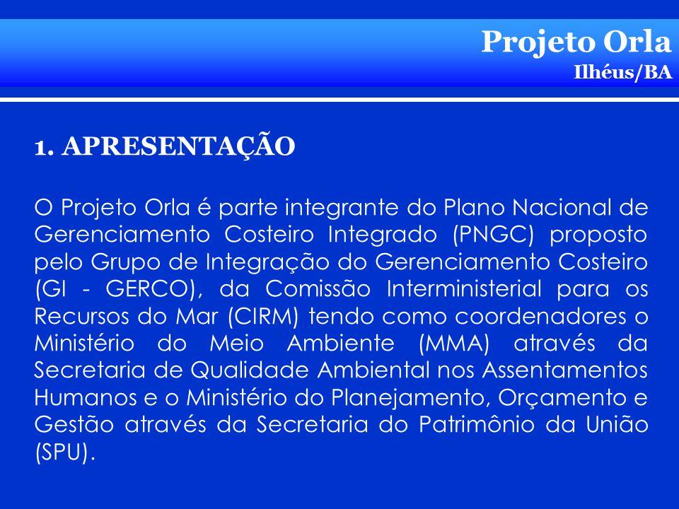 Projeto Orla Ilhéus/BA 1. APRESENTAÇÃO O Projeto Orla é parte integrante do Plano Nacional de Gerenciamento Costeiro Integrado (PNGC) proposto pelo Gr