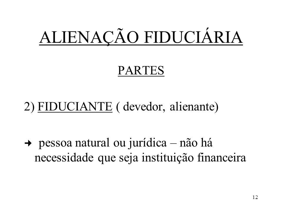 12 ALIENAÇÃO FIDUCIÁRIA PARTES 2) FIDUCIANTE ( devedor, alienante) pessoa natural ou jurídica – não há necessidade que seja instituição financeira