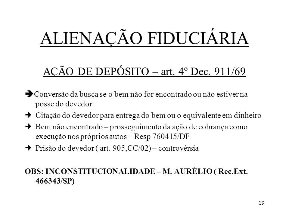 19 ALIENAÇÃO FIDUCIÁRIA AÇÃO DE DEPÓSITO – art. 4º Dec. 911/69 Conversão da busca se o bem não for encontrado ou não estiver na posse do devedor Citaç