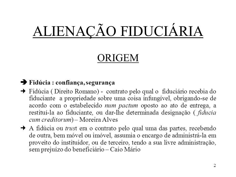 2 ALIENAÇÃO FIDUCIÁRIA ORIGEM Fidúcia : confiança, segurança Fidúcia ( Direito Romano) - contrato pelo qual o fiduciário recebia do fiduciante a propr