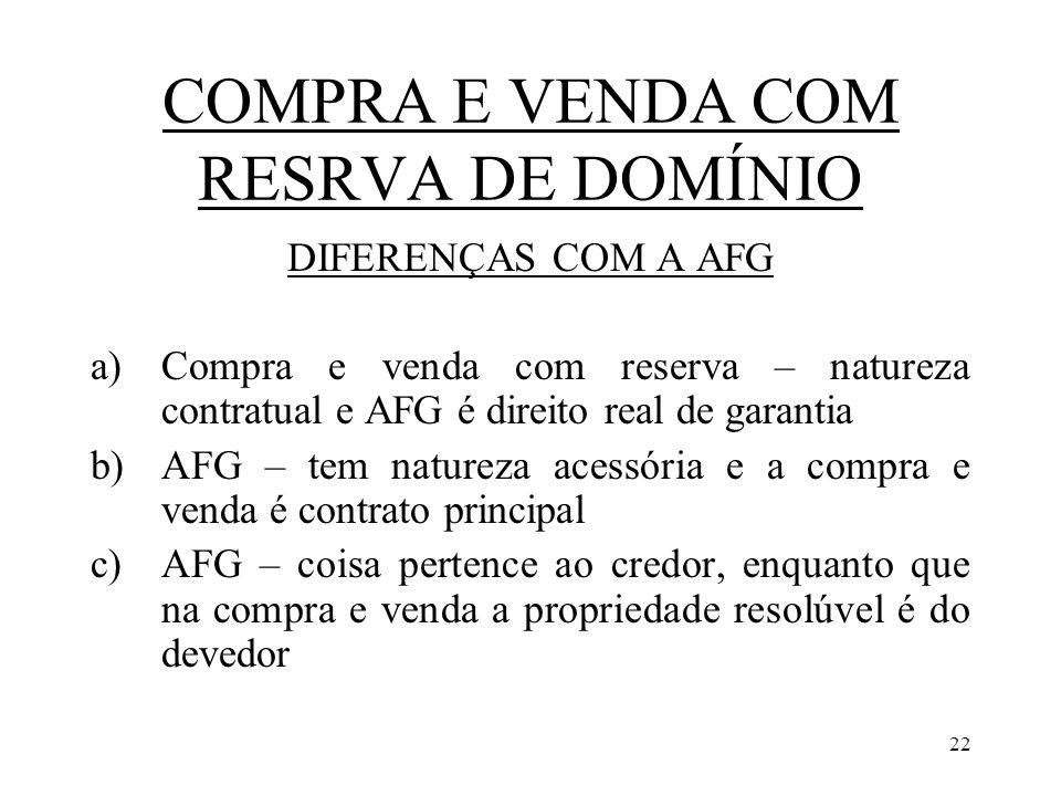 22 COMPRA E VENDA COM RESRVA DE DOMÍNIO DIFERENÇAS COM A AFG a)Compra e venda com reserva – natureza contratual e AFG é direito real de garantia b)AFG