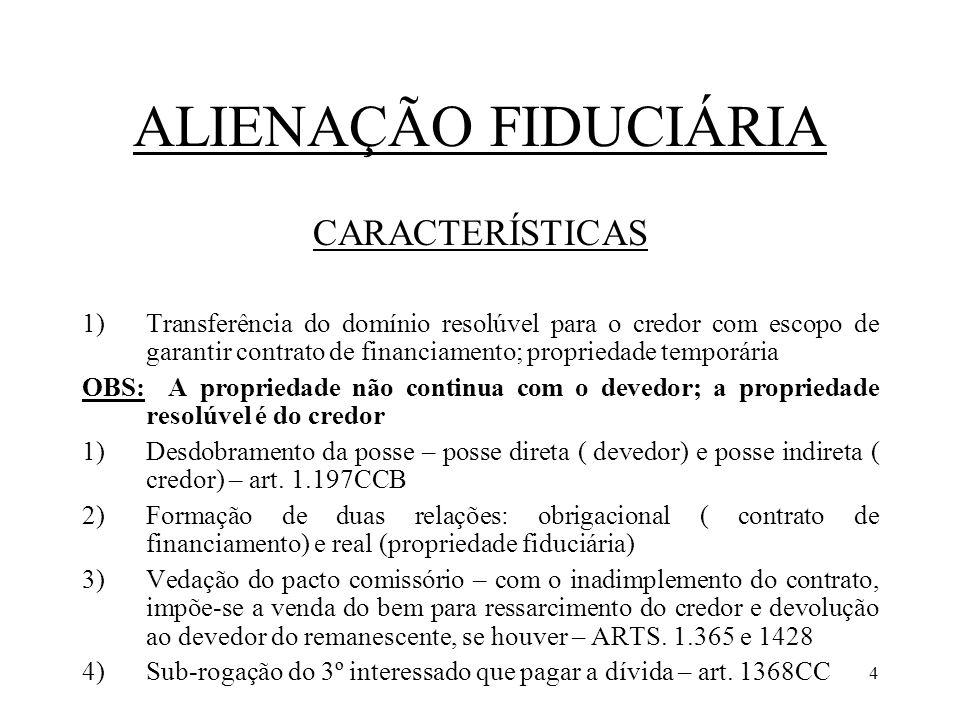 4 ALIENAÇÃO FIDUCIÁRIA CARACTERÍSTICAS 1)Transferência do domínio resolúvel para o credor com escopo de garantir contrato de financiamento; propriedad