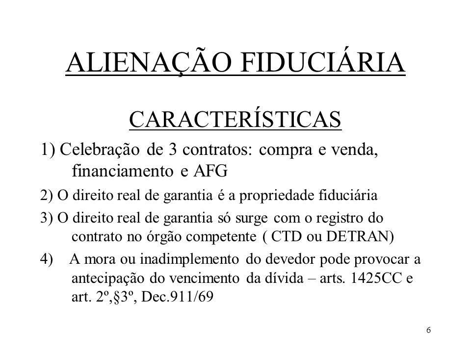 6 ALIENAÇÃO FIDUCIÁRIA CARACTERÍSTICAS 1) Celebração de 3 contratos: compra e venda, financiamento e AFG 2) O direito real de garantia é a propriedade