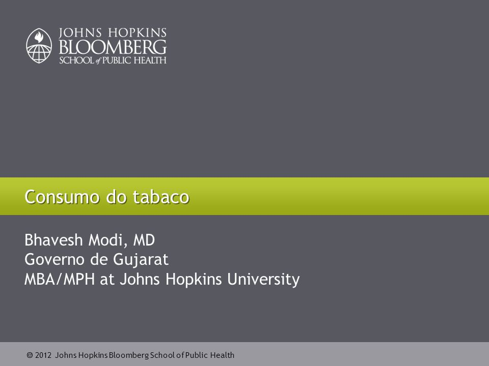 2012 Johns Hopkins Bloomberg School of Public Health Bhavesh Modi, MD Governo de Gujarat MBA/MPH at Johns Hopkins University Consumo do tabaco