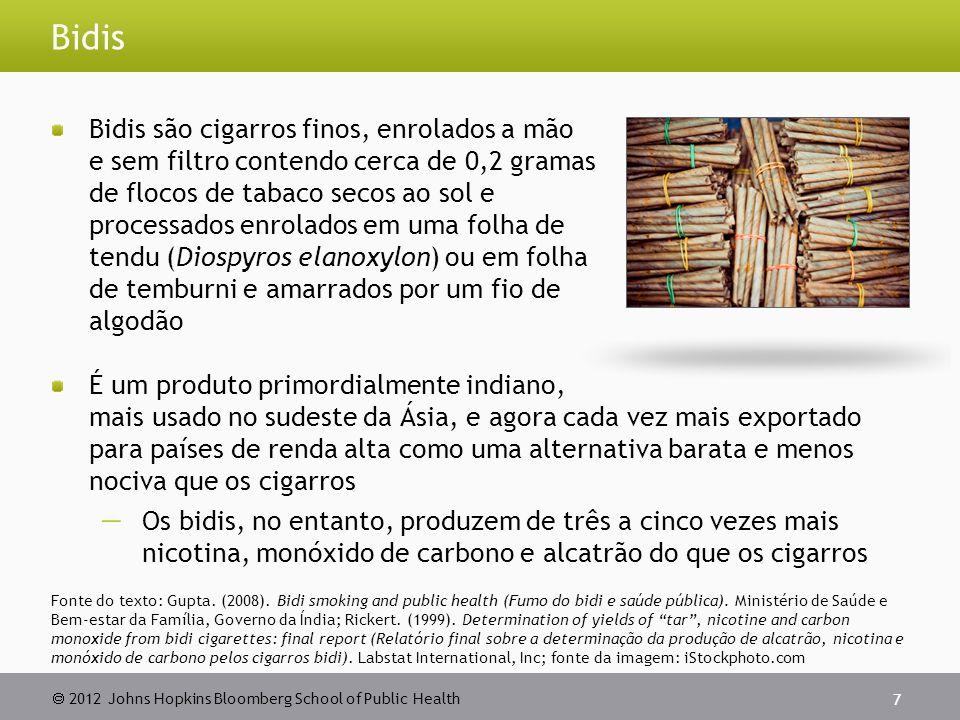2012 Johns Hopkins Bloomberg School of Public Health Kreteks Kreteks também conhecidos como cigarros de cravo-da-índia Contêm normalmente uma mistura de cravo, tabaco e outros aditivos Forma predominante de cigarros na Indonésia agora encontrado facilmente na maioria dos países O aroma de cravo mascara as características irritantes da fumaça do tabaco e possibilita a inalação de uma grande quantidade de fumaça Fornece mais nicotina, monóxido de carbono e alcatrão se comparado aos cigarros Nenhuma evidência científica comprova que os kreteks são menos nocivos que os cigarros 8 Fonte do texto: Organização Mundial da Saúde.