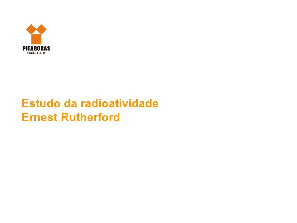 Estudo da radioatividade Ernest Rutherford