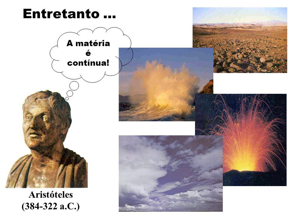 Entretanto … Aristóteles (384-322 a.C.) A matéria é contínua!