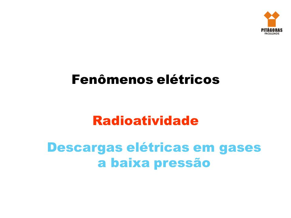 Fenômenos elétricos Radioatividade Descargas elétricas em gases a baixa pressão
