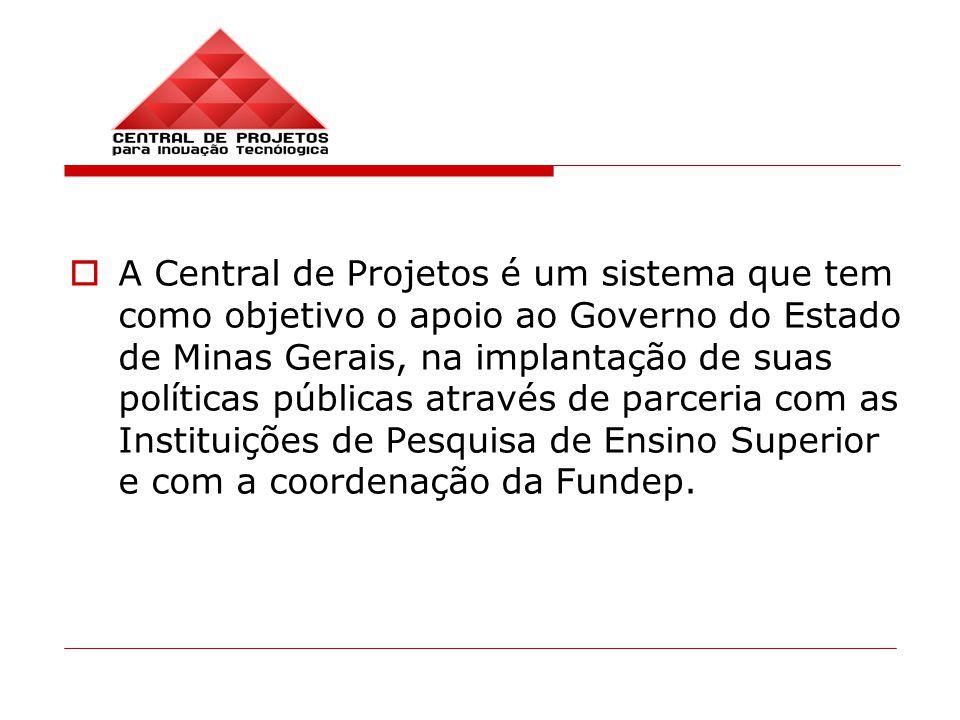 A Central de Projetos é um sistema que tem como objetivo o apoio ao Governo do Estado de Minas Gerais, na implantação de suas políticas públicas através de parceria com as Instituições de Pesquisa de Ensino Superior e com a coordenação da Fundep.