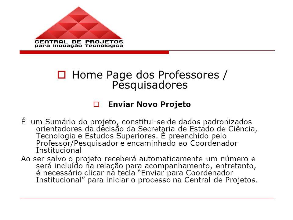 Home Page dos Professores / Pesquisadores Enviar Novo Projeto É um Sumário do projeto, constitui-se de dados padronizados orientadores da decisão da Secretaria de Estado de Ciência, Tecnologia e Estudos Superiores.