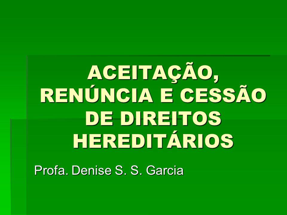 ACEITAÇÃO, RENÚNCIA E CESSÃO DE DIREITOS HEREDITÁRIOS Profa. Denise S. S. Garcia
