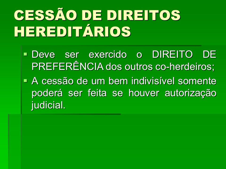 CESSÃO DE DIREITOS HEREDITÁRIOS Deve ser exercido o DIREITO DE PREFERÊNCIA dos outros co-herdeiros; Deve ser exercido o DIREITO DE PREFERÊNCIA dos out