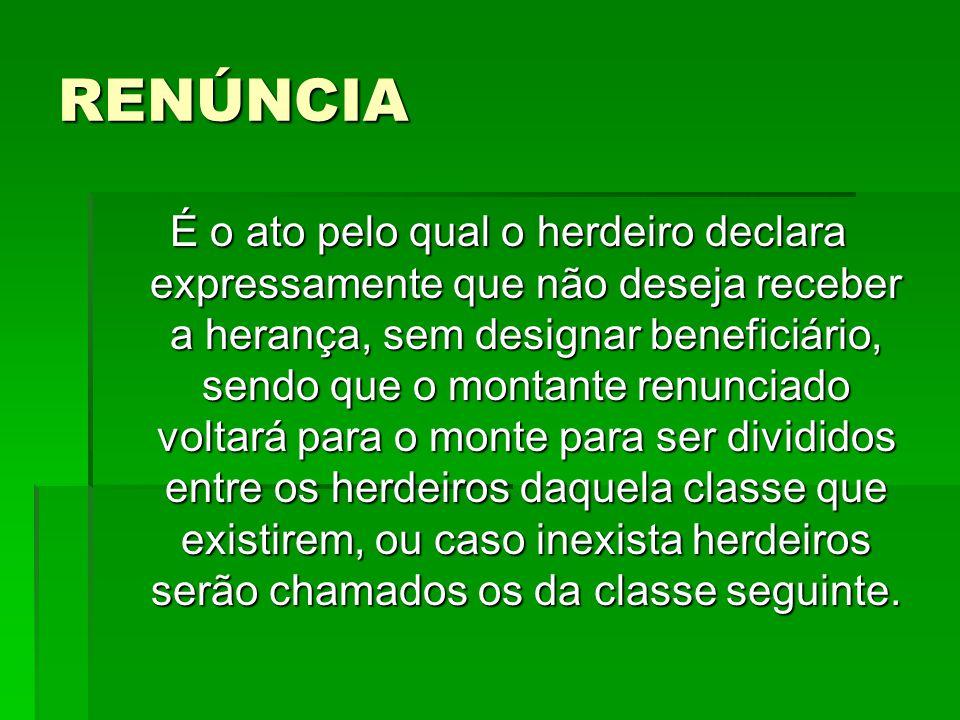 RENÚNCIA É o ato pelo qual o herdeiro declara expressamente que não deseja receber a herança, sem designar beneficiário, sendo que o montante renuncia