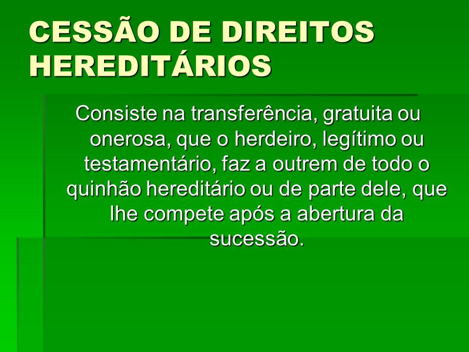 CESSÃO DE DIREITOS HEREDITÁRIOS Consiste na transferência, gratuita ou onerosa, que o herdeiro, legítimo ou testamentário, faz a outrem de todo o quin