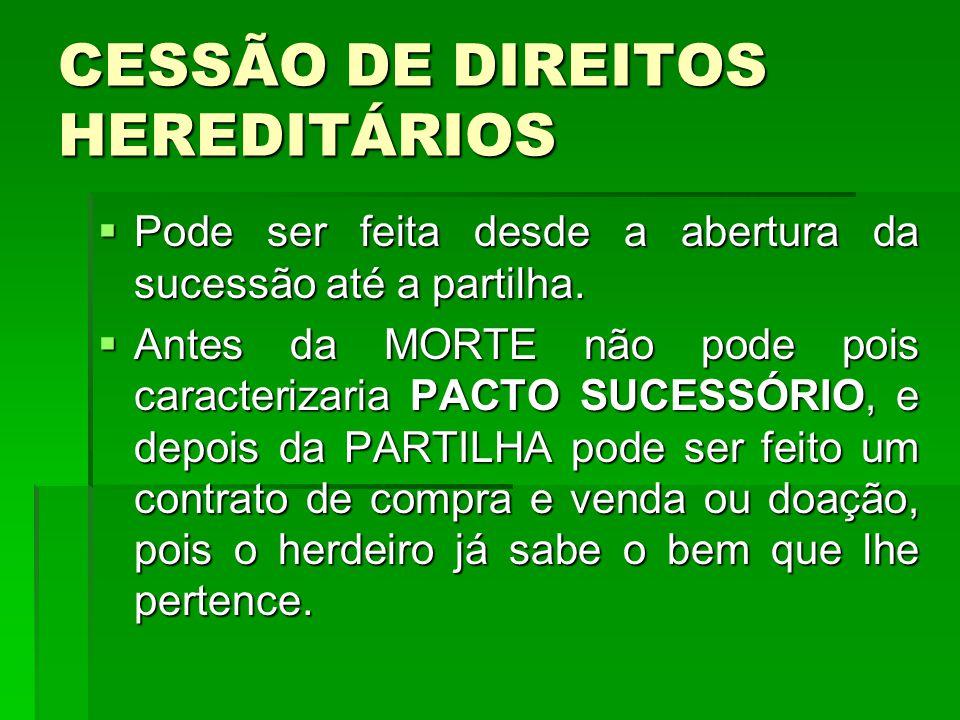 CESSÃO DE DIREITOS HEREDITÁRIOS Pode ser feita desde a abertura da sucessão até a partilha. Pode ser feita desde a abertura da sucessão até a partilha