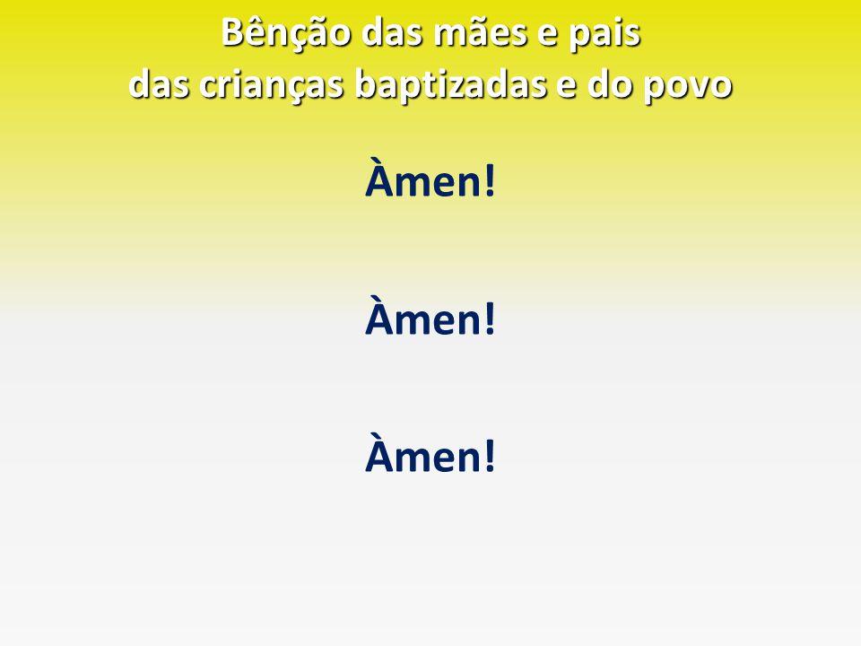 Bênção das mães e pais das crianças baptizadas e do povo Àmen!