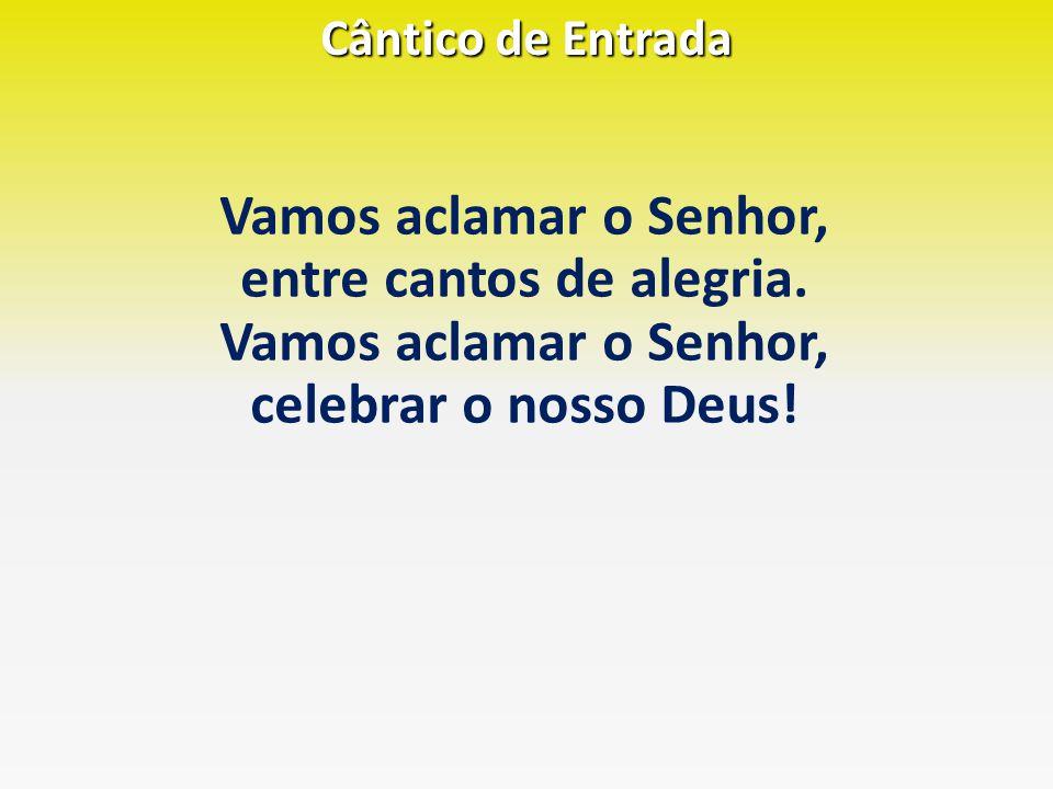 Cântico de Entrada Vamos aclamar o Senhor, entre cantos de alegria. Vamos aclamar o Senhor, celebrar o nosso Deus!