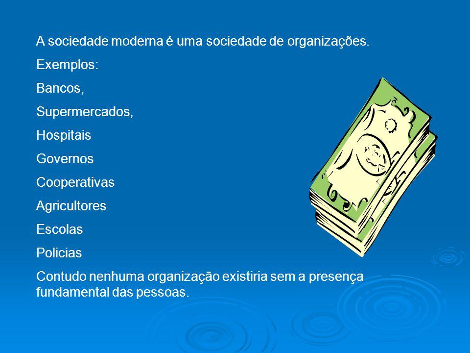 A sociedade moderna é uma sociedade de organizações. Exemplos: Bancos, Supermercados, Hospitais Governos Cooperativas Agricultores Escolas Policias Co