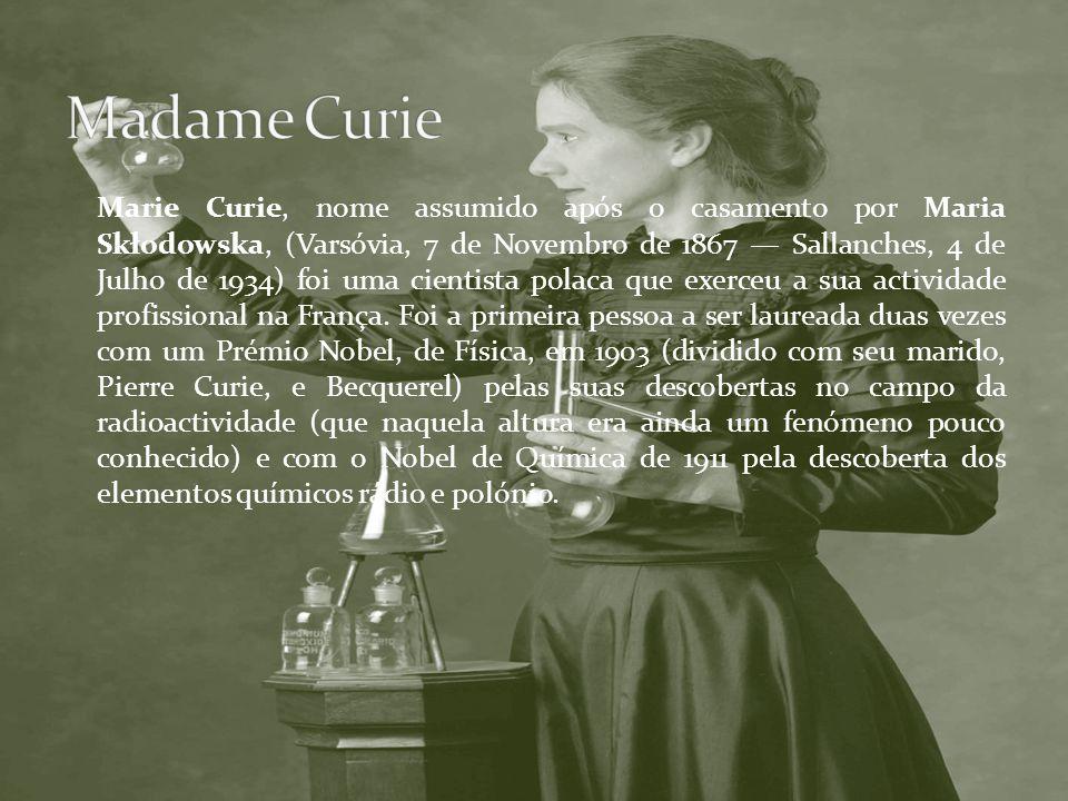 Marie Curie, nome assumido após o casamento por Maria Skłodowska, (Varsóvia, 7 de Novembro de 1867 Sallanches, 4 de Julho de 1934) foi uma cientista p