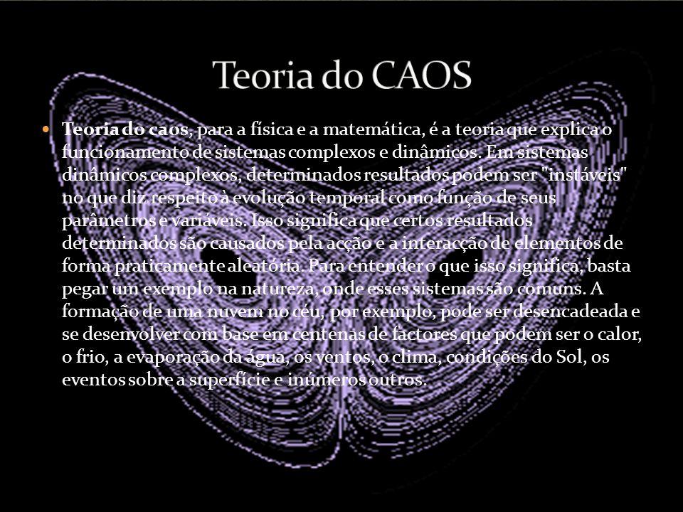 Teoria do caos, para a física e a matemática, é a teoria que explica o funcionamento de sistemas complexos e dinâmicos. Em sistemas dinâmicos complexo