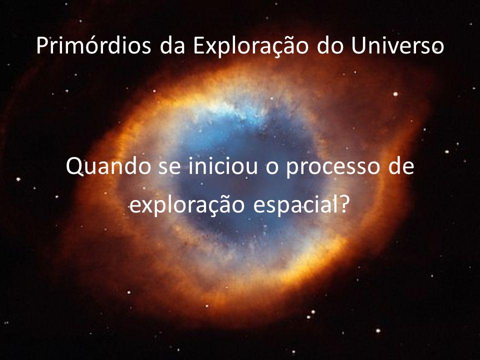 Primórdios da Exploração do Universo Quando se iniciou o processo de exploração espacial?