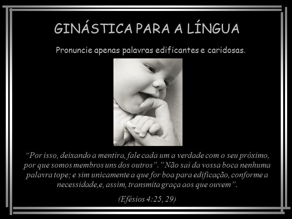 GINÁSTICA PARA A LÍNGUA Pronuncie apenas palavras edificantes e caridosas.