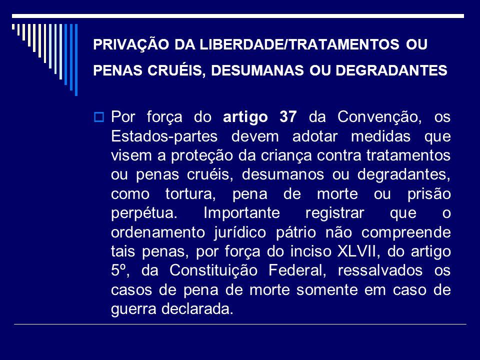 PRIVAÇÃO DA LIBERDADE/TRATAMENTOS OU PENAS CRUÉIS, DESUMANAS OU DEGRADANTES Por força do artigo 37 da Convenção, os Estados-partes devem adotar medida