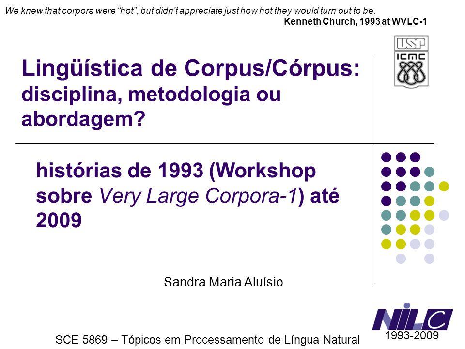 Lingüística de Corpus/Córpus: disciplina, metodologia ou abordagem? histórias de 1993 (Workshop sobre Very Large Corpora-1) até 2009 Sandra Maria Aluí