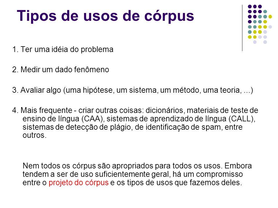 Tipos de usos de córpus 1. Ter uma idéia do problema 2. Medir um dado fenômeno 3. Avaliar algo (uma hipótese, um sistema, um método, uma teoria,...) 4