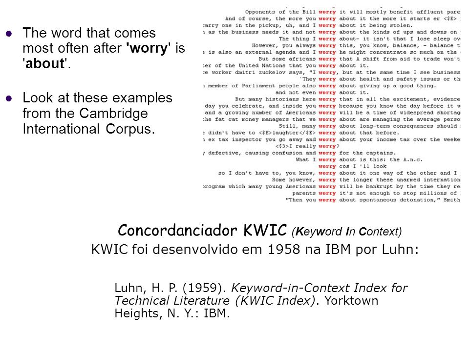 The word that comes most often after 'worry' is 'about'. Look at these examples from the Cambridge International Corpus. Concordanciador KWIC (Keyword