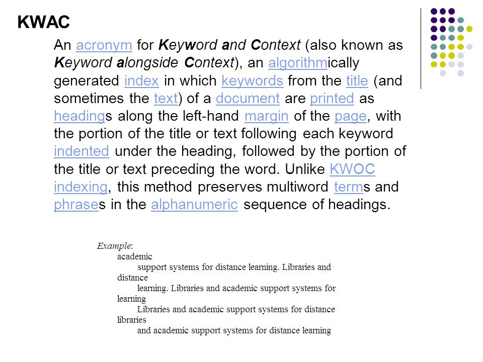 KWAC An acronym for Keyword and Context (also known as Keyword alongside Context), an algorithmically generated index in which keywords from the title