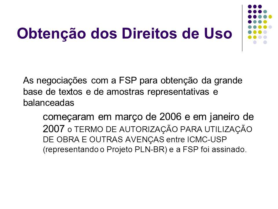 Obtenção dos Direitos de Uso As negociações com a FSP para obtenção da grande base de textos e de amostras representativas e balanceadas começaram em março de 2006 e em janeiro de 2007 o TERMO DE AUTORIZAÇÃO PARA UTILIZAÇÃO DE OBRA E OUTRAS AVENÇAS entre ICMC-USP (representando o Projeto PLN-BR) e a FSP foi assinado.