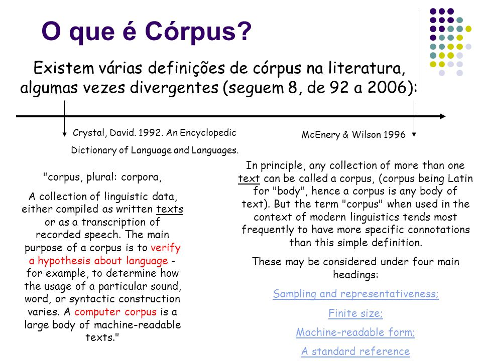 O que é Córpus? Existem várias definições de córpus na literatura, algumas vezes divergentes (seguem 8, de 92 a 2006): McEnery & Wilson 1996 In princi