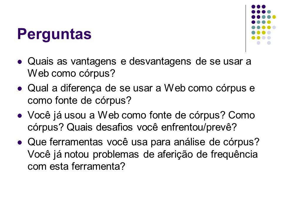 Perguntas Quais as vantagens e desvantagens de se usar a Web como córpus? Qual a diferença de se usar a Web como córpus e como fonte de córpus? Você j