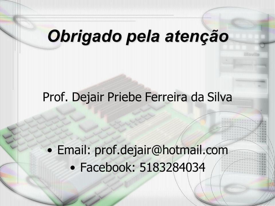 Obrigado pela atenção Prof. Dejair Priebe Ferreira da Silva Email: prof.dejair@hotmail.com Facebook: 5183284034
