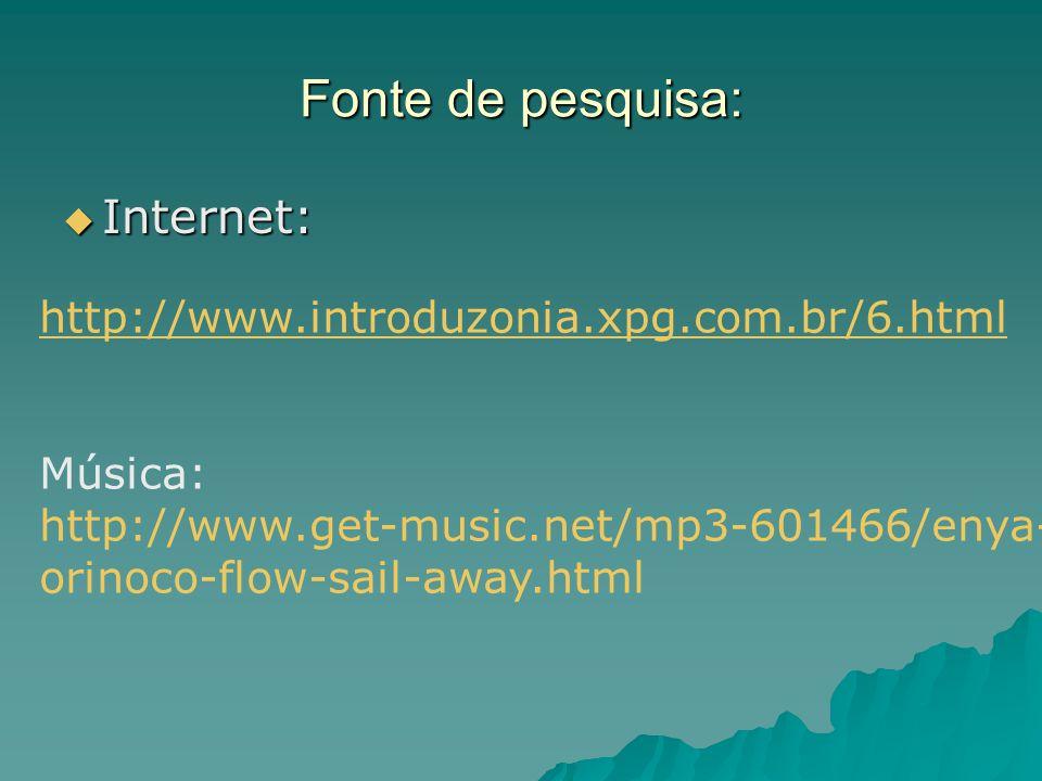 Fonte de pesquisa: Internet: Internet: http://www.introduzonia.xpg.com.br/6.html Música: http://www.get-music.net/mp3-601466/enya- orinoco-flow-sail-a