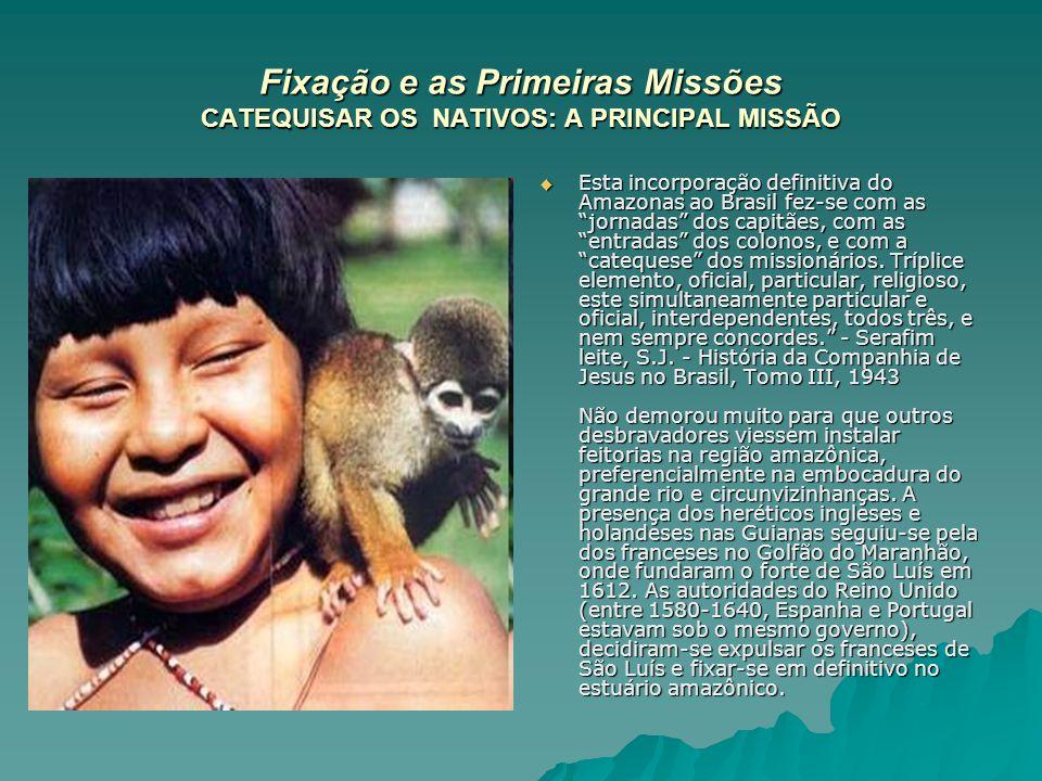 Fixação e as Primeiras Missões CATEQUISAR OS NATIVOS: A PRINCIPAL MISSÃO Esta incorporação definitiva do Amazonas ao Brasil fez-se com as jornadas dos