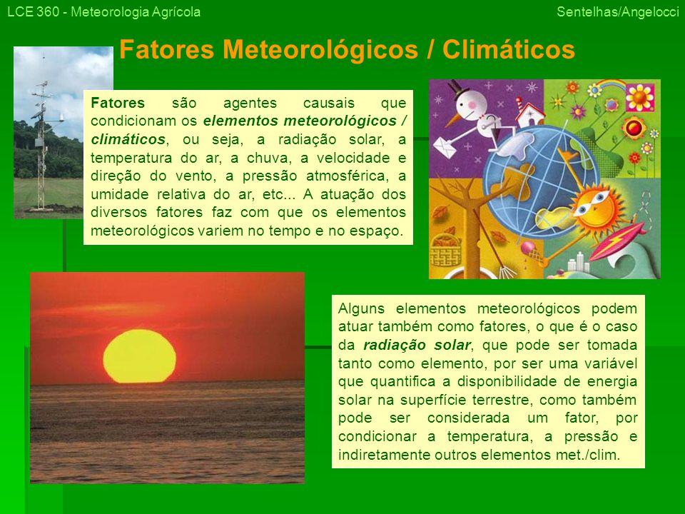 Fatores Meteorológicos / Climáticos LCE 360 - Meteorologia Agrícola Sentelhas/Angelocci Alguns elementos meteorológicos podem atuar também como fatores, o que é o caso da radiação solar, que pode ser tomada tanto como elemento, por ser uma variável que quantifica a disponibilidade de energia solar na superfície terrestre, como também pode ser considerada um fator, por condicionar a temperatura, a pressão e indiretamente outros elementos met./clim.