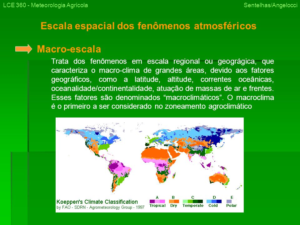 Escala espacial dos fenômenos atmosféricos LCE 360 - Meteorologia Agrícola Sentelhas/Angelocci Trata dos fenômenos em escala regional ou geográgica, que caracteriza o macro-clima de grandes áreas, devido aos fatores geográficos, como a latitude, altitude, correntes oceânicas, oceanalidade/continentalidade, atuação de massas de ar e frentes.