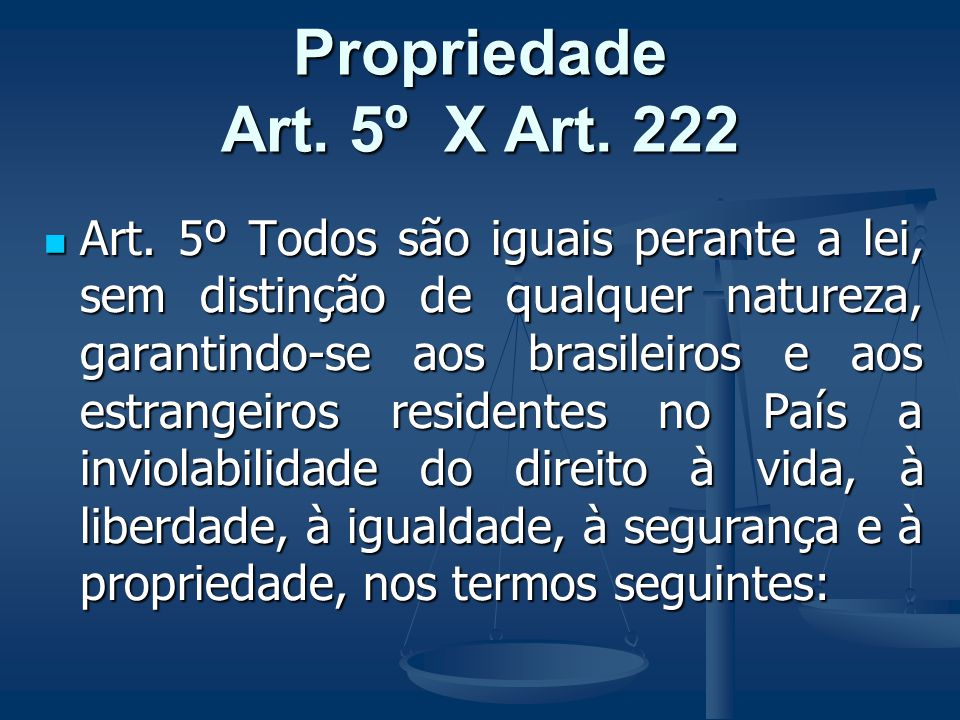 Propriedade Art. 5º X Art. 222 Art. 5º Todos são iguais perante a lei, sem distinção de qualquer natureza, garantindo-se aos brasileiros e aos estrang