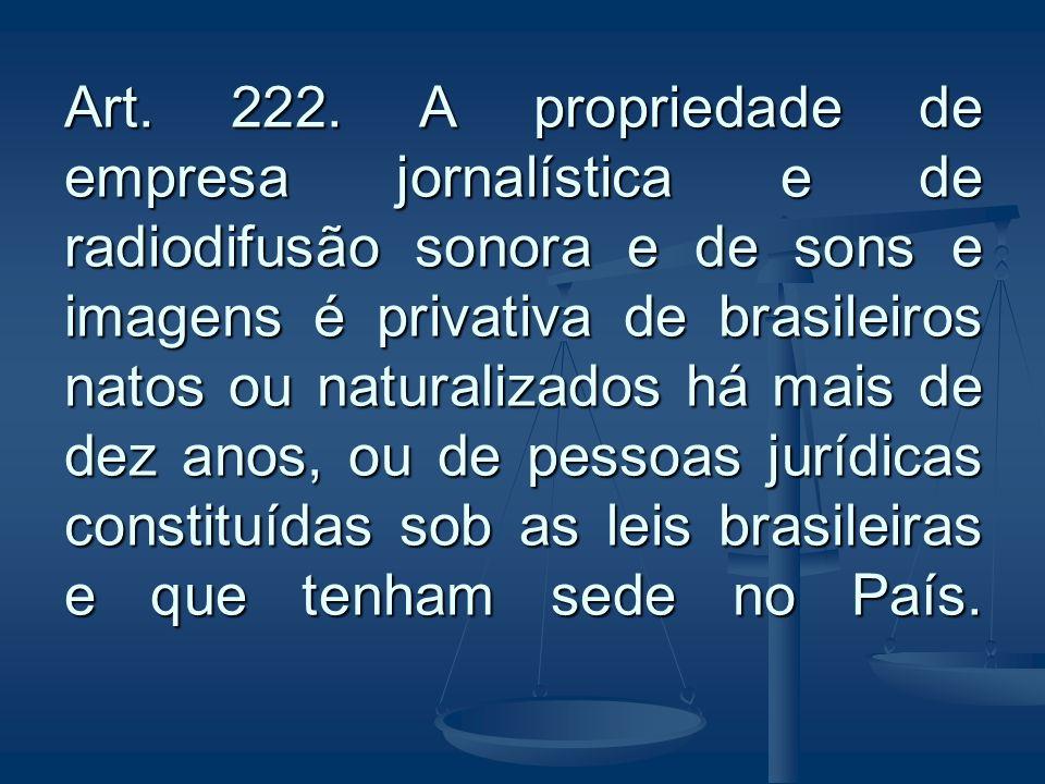 Art. 222. A propriedade de empresa jornalística e de radiodifusão sonora e de sons e imagens é privativa de brasileiros natos ou naturalizados há mais