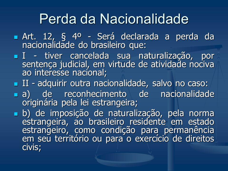 Perda da Nacionalidade Art. 12, § 4º - Será declarada a perda da nacionalidade do brasileiro que: Art. 12, § 4º - Será declarada a perda da nacionalid