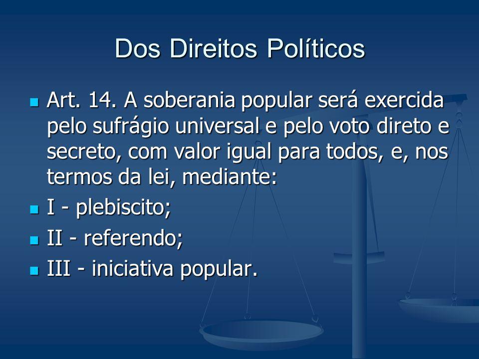 Dos Direitos Políticos Art. 14. A soberania popular será exercida pelo sufrágio universal e pelo voto direto e secreto, com valor igual para todos, e,