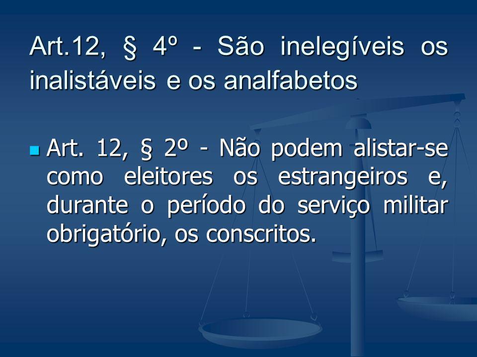 Art.12, § 4º - São inelegíveis os inalistáveis e os analfabetos Art. 12, § 2º - Não podem alistar-se como eleitores os estrangeiros e, durante o perío