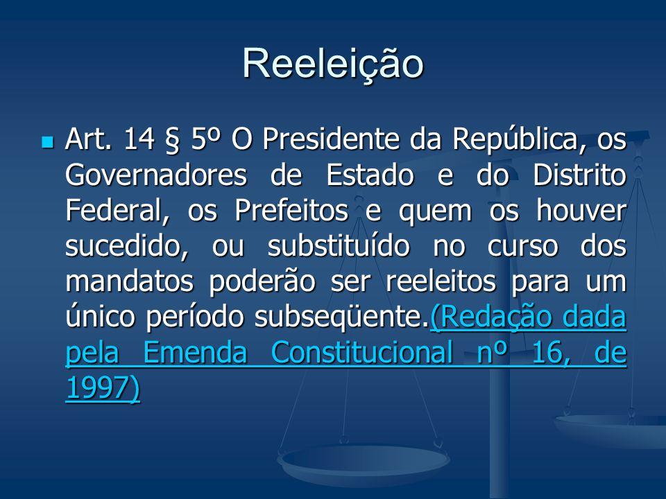 Reeleição Art. 14 § 5º O Presidente da República, os Governadores de Estado e do Distrito Federal, os Prefeitos e quem os houver sucedido, ou substitu