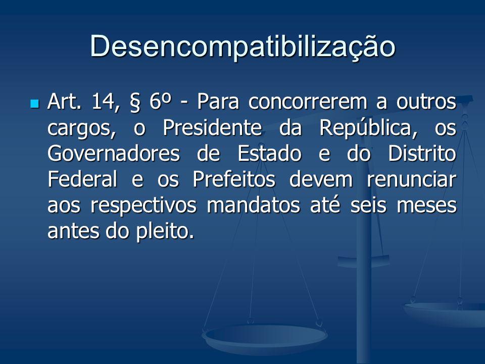 Desencompatibilização Art. 14, § 6º - Para concorrerem a outros cargos, o Presidente da República, os Governadores de Estado e do Distrito Federal e o